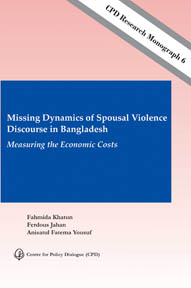 Book Cover: CPD Research Monograph 6 – Missing Dynamics of Spousal Violence Discourse in Bangladesh: Measuring the Economic Costs